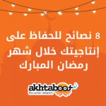 8 نصائح للحفاظ على إنتاجيتك خلال شهر رمضان المبارك
